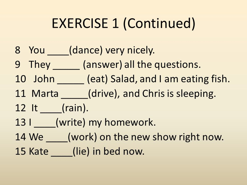 EXERCISE 1 (Continued) 8You ____(dance) very nicely. 9They _____ (answer) all the questions. 10 John _____ (eat) Salad, and I am eating fish. 11 Marta
