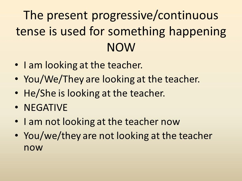 The present progressive/continuous tense is used for something happening NOW I am looking at the teacher. You/We/They are looking at the teacher. He/S