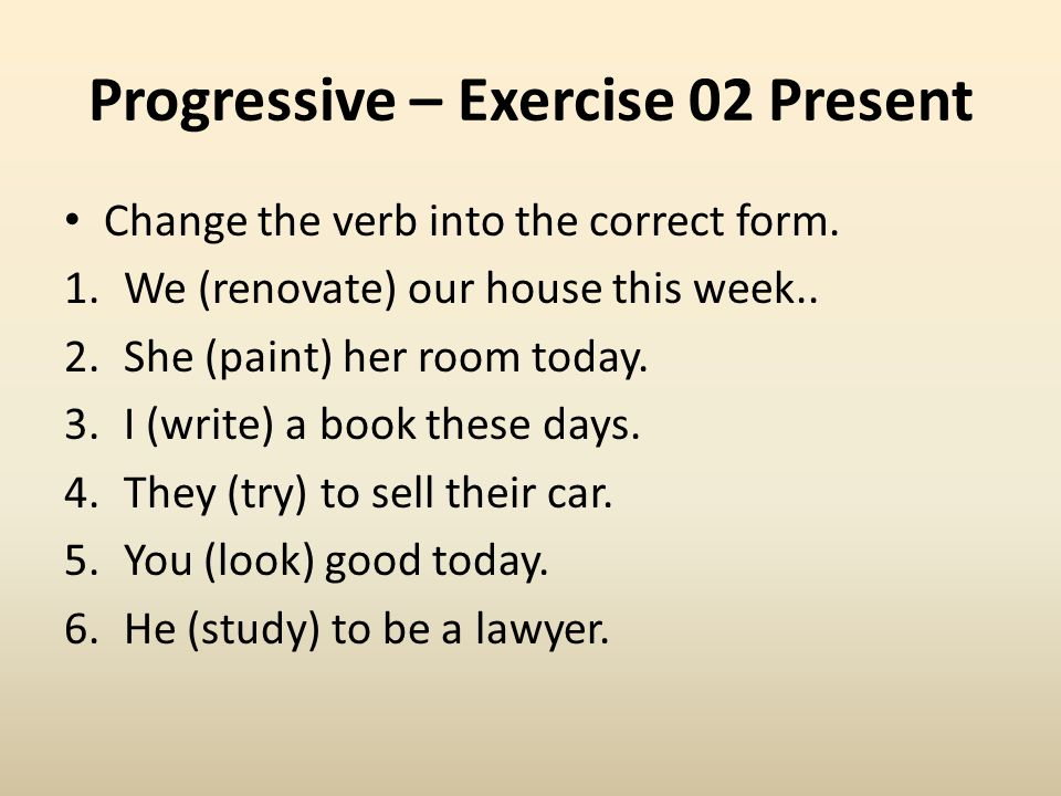Progressive – Exercise 02 Present Change the verb into the correct form. 1.We (renovate) our house this week.. 2.She (paint) her room today. 3.I (writ