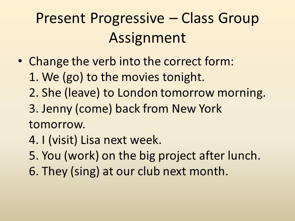 Present Progressive – Class Group Assignment Change the verb into the correct form: 1. We (go) to the movies tonight. 2. She (leave) to London tomorro