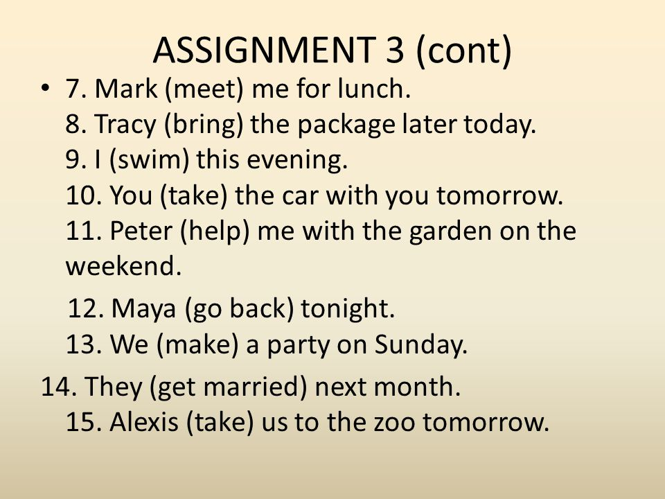 ASSIGNMENT 3 (cont) 7. Mark (meet) me for lunch. 8. Tracy (bring) the package later today. 9. I (swim) this evening. 10. You (take) the car with you t