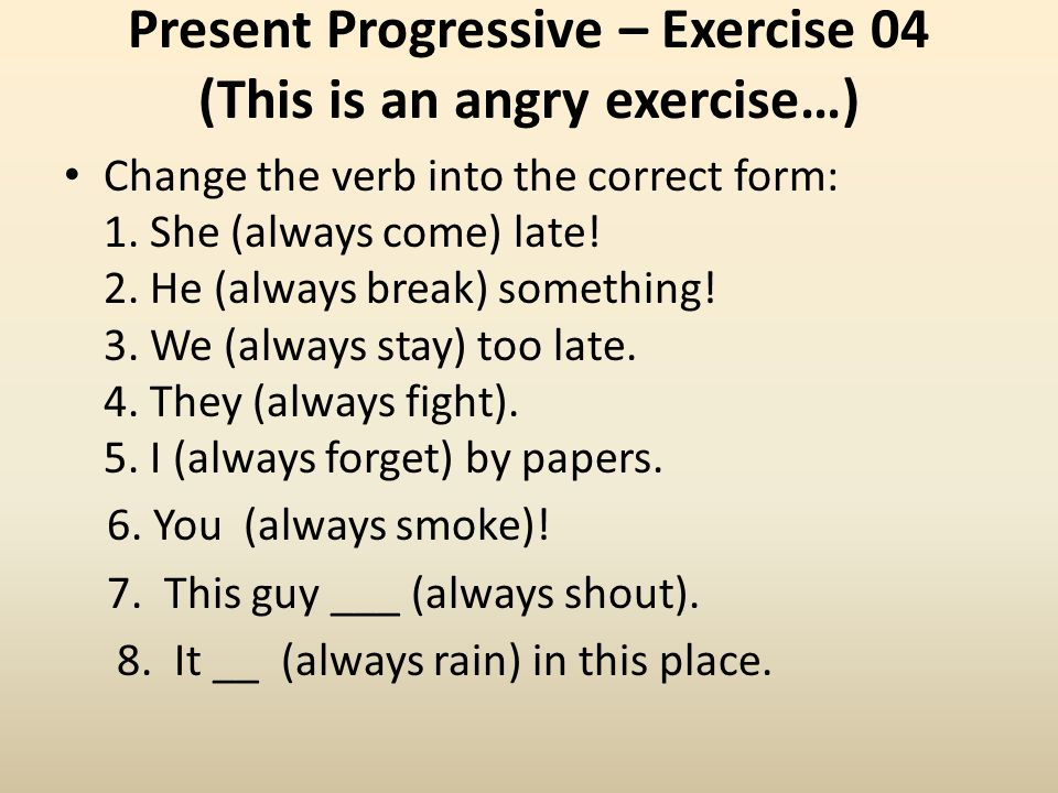 Present Progressive – Exercise 04 (This is an angry exercise…) Change the verb into the correct form: 1. She (always come) late! 2. He (always break)