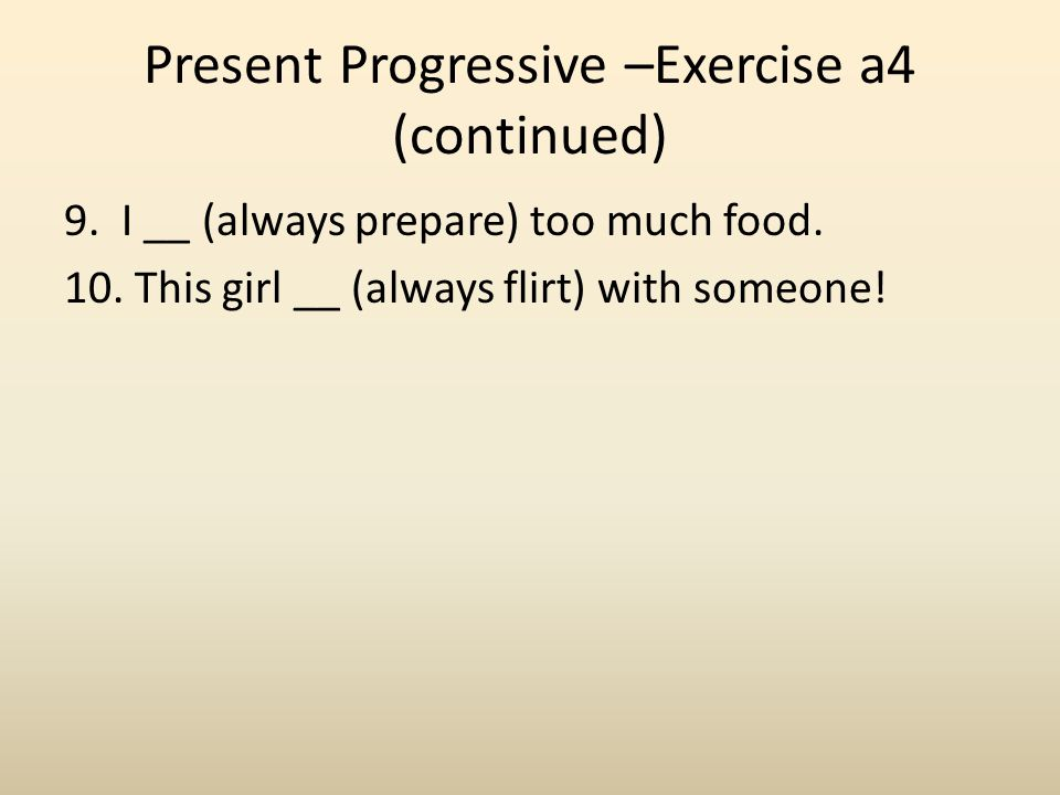 Present Progressive –Exercise a4 (continued) 9. I __ (always prepare) too much food. 10. This girl __ (always flirt) with someone!