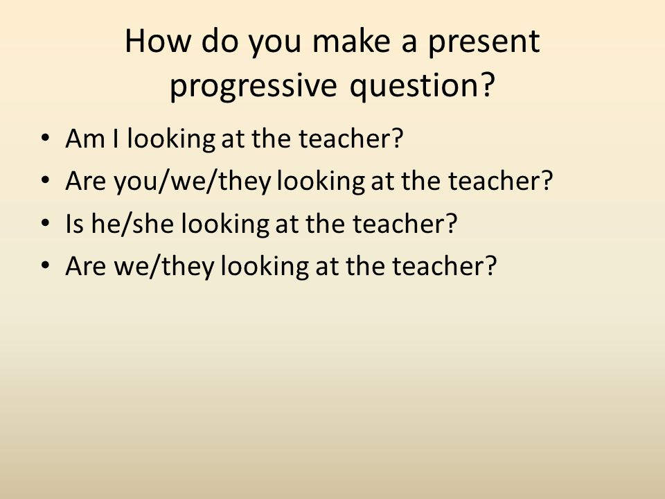 How do you make a present progressive question? Am I looking at the teacher? Are you/we/they looking at the teacher? Is he/she looking at the teacher?