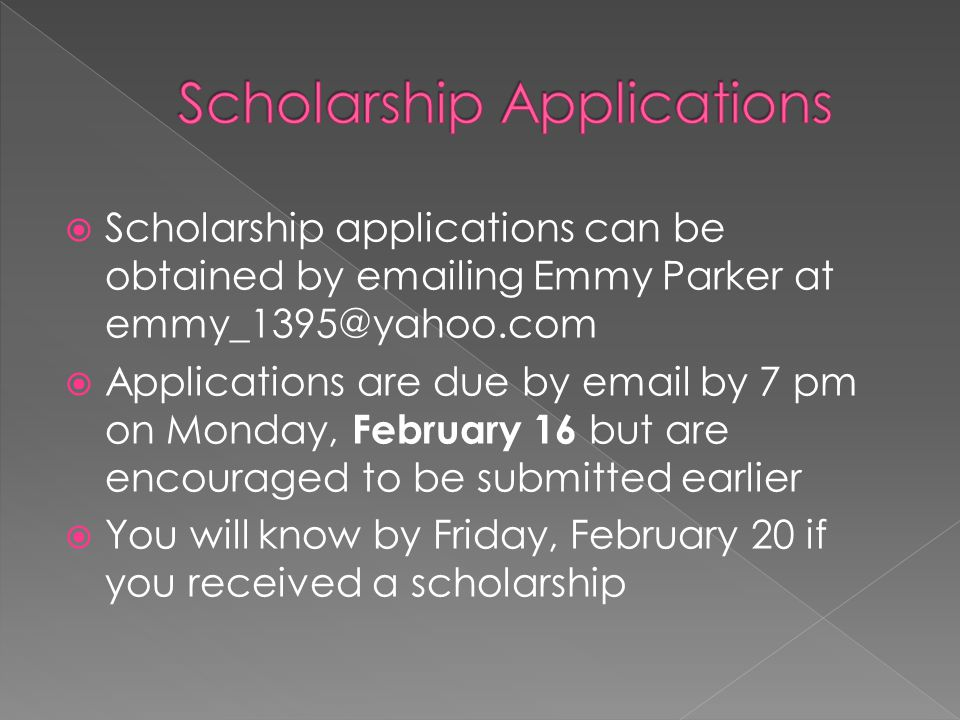  Scholarship applications can be obtained by emailing Emmy Parker at emmy_1395@yahoo.com  Applications are due by email by 7 pm on Monday, February 16 but are encouraged to be submitted earlier  You will know by Friday, February 20 if you received a scholarship