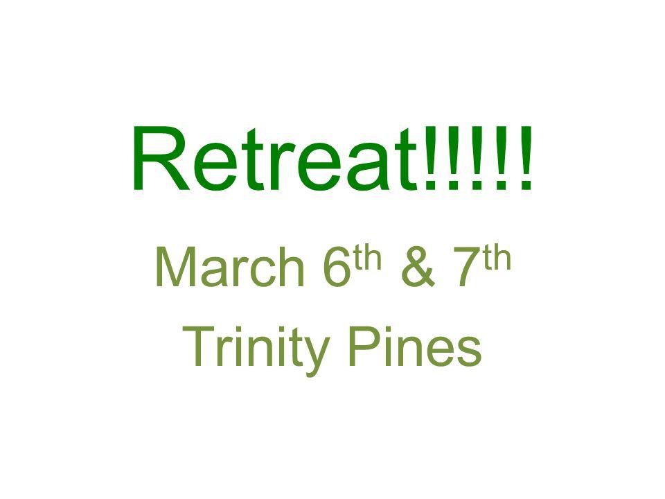 Retreat!!!!! March 6 th & 7 th Trinity Pines