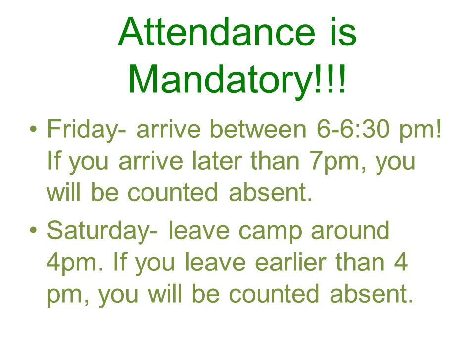 Attendance is Mandatory!!! Friday- arrive between 6-6:30 pm! If you arrive later than 7pm, you will be counted absent. Saturday- leave camp around 4pm