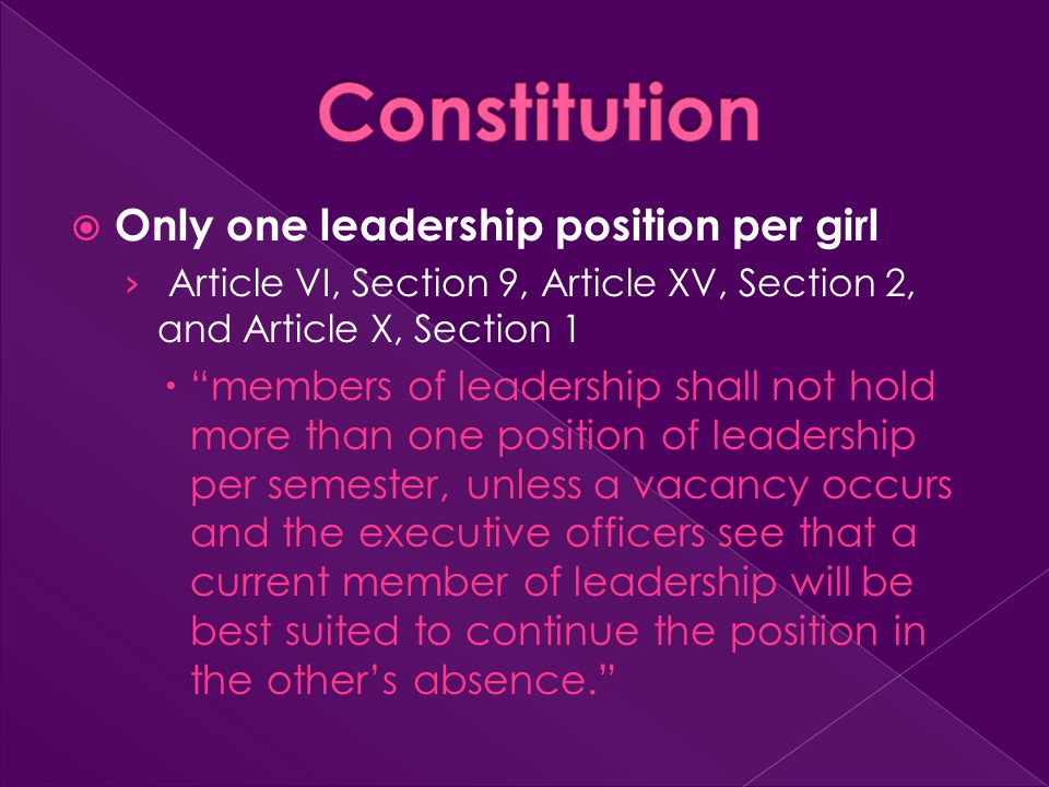  Only one leadership position per girl › Article VI, Section 9, Article XV, Section 2, and Article X, Section 1  members of leadership shall not hold more than one position of leadership per semester, unless a vacancy occurs and the executive officers see that a current member of leadership will be best suited to continue the position in the other's absence.