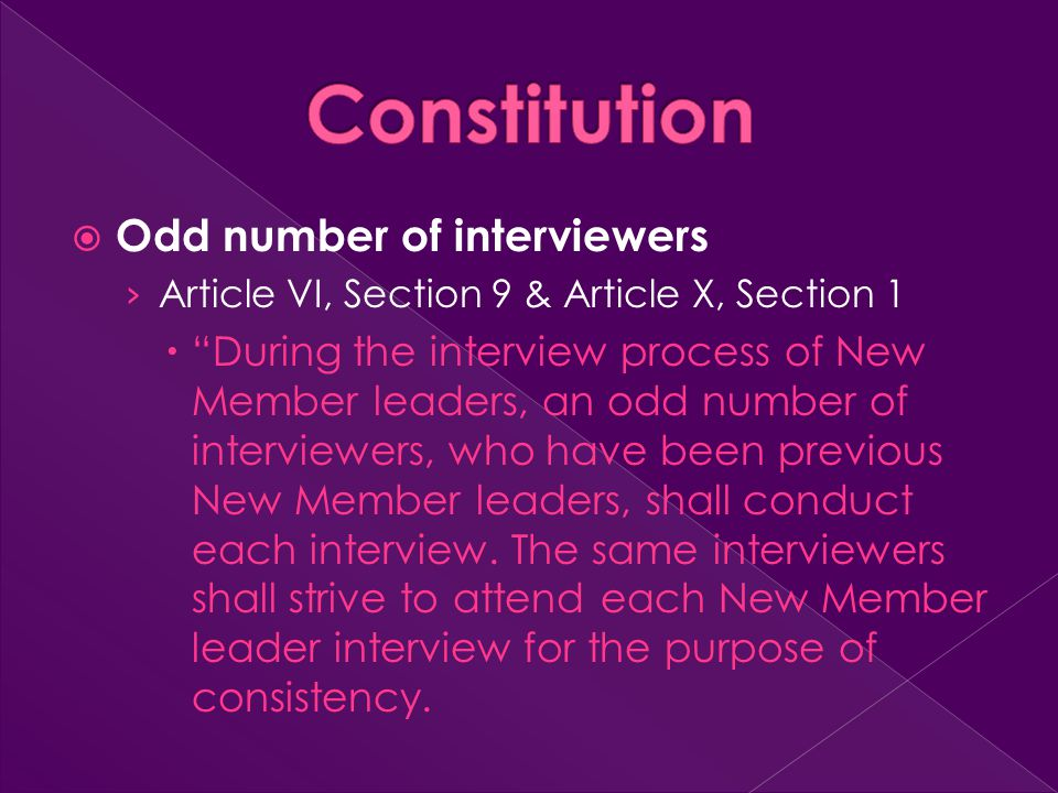  Odd number of interviewers › Article VI, Section 9 & Article X, Section 1  During the interview process of New Member leaders, an odd number of interviewers, who have been previous New Member leaders, shall conduct each interview.