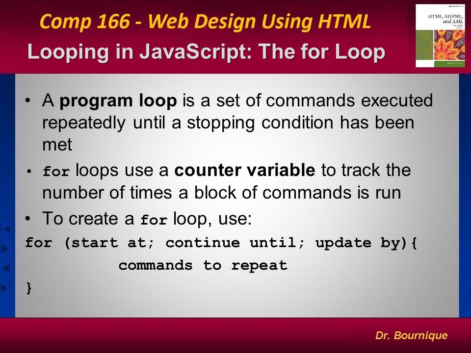 Looping in JavaScript: The for Loop 10 A program loop is a set of commands executed repeatedly until a stopping condition has been met for loops use a counter variable to track the number of times a block of commands is run To create a for loop, use: for (start at; continue until; update by){ commands to repeat }