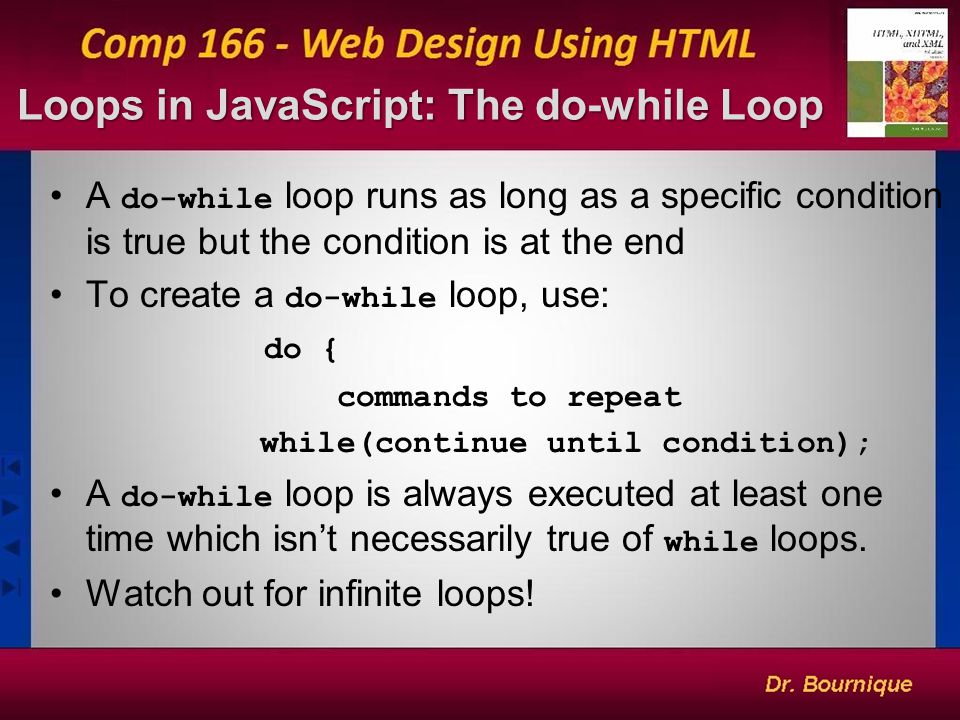 Loops in JavaScript: The do-while Loop 14 A do-while loop runs as long as a specific condition is true but the condition is at the end To create a do-while loop, use: do { commands to repeat while(continue until condition); A do-while loop is always executed at least one time which isn't necessarily true of while loops.