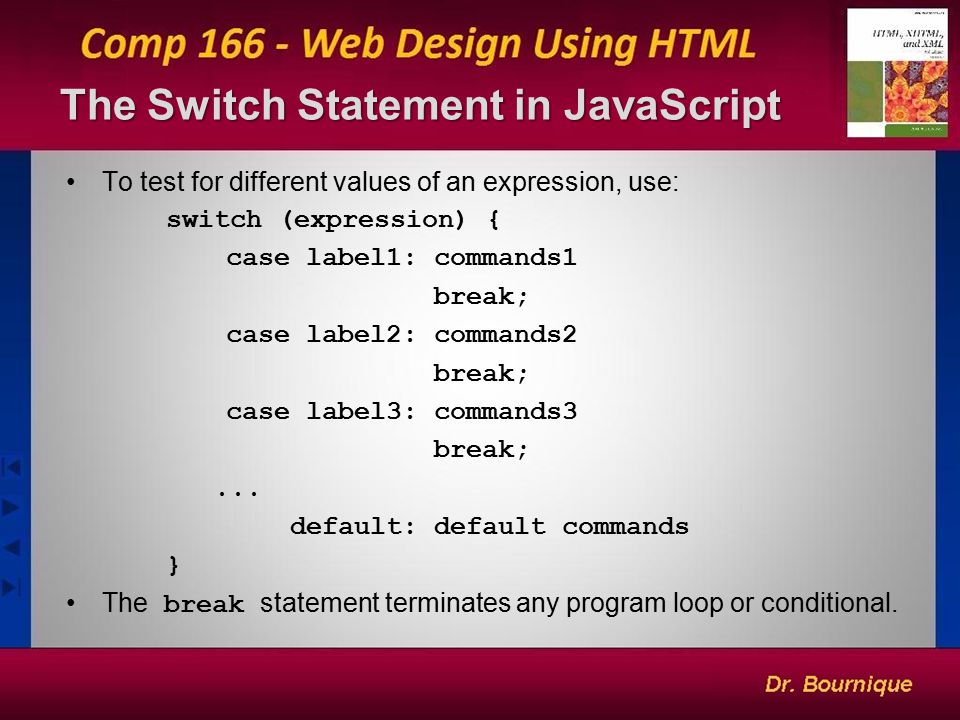 The Switch Statement in JavaScript 5 To test for different values of an expression, use: switch (expression) { case label1: commands1 break; case label2: commands2 break; case label3: commands3 break;...
