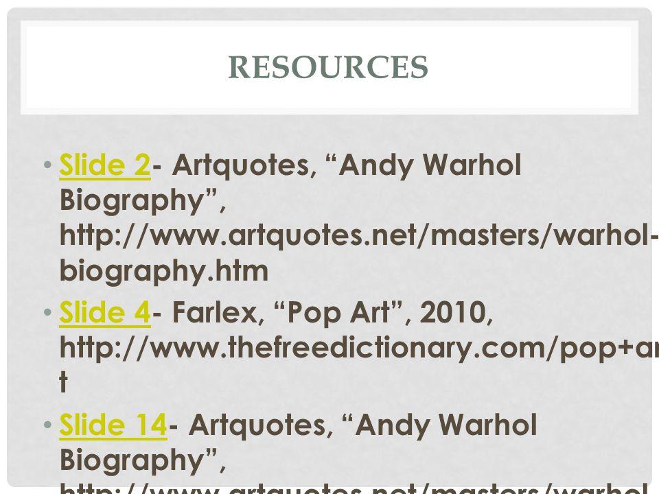 RESOURCES Slide 2- Artquotes, Andy Warhol Biography , http://www.artquotes.net/masters/warhol- biography.htm Slide 2 Slide 4- Farlex, Pop Art , 2010, http://www.thefreedictionary.com/pop+ar t Slide 4 Slide 14- Artquotes, Andy Warhol Biography , http://www.artquotes.net/masters/warhol- biography.htm Slide 14