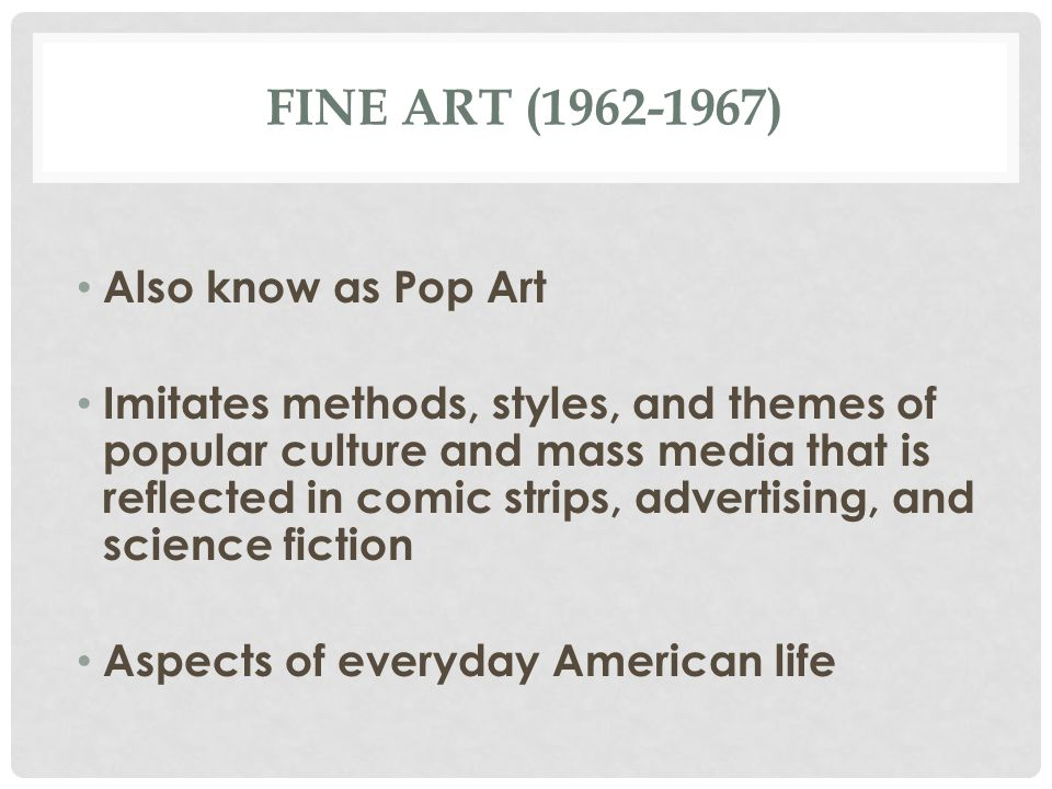 FINE ART (1962-1967) Also know as Pop Art Imitates methods, styles, and themes of popular culture and mass media that is reflected in comic strips, ad