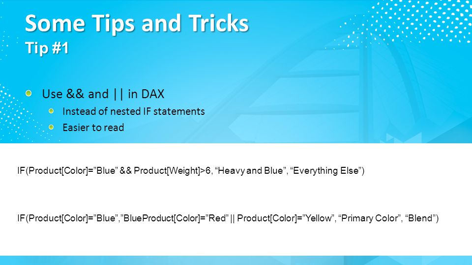 "17 Some Tips and Tricks Tip #1 Use && and || in DAX Instead of nested IF statements Easier to read IF(Product[Color]=""Blue"" && Product[Weight]>6, ""Hea"