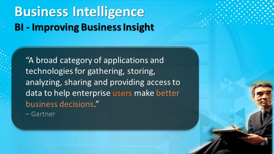 Business Intelligence BI - Improving Business Insight A broad category of applications and technologies for gathering, storing, analyzing, sharing and providing access to data to help enterprise users make better business decisions. – Gartner