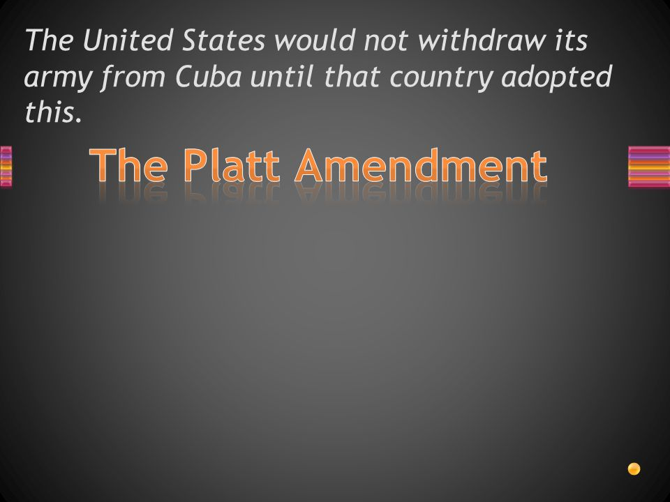 The United States would not withdraw its army from Cuba until that country adopted this.