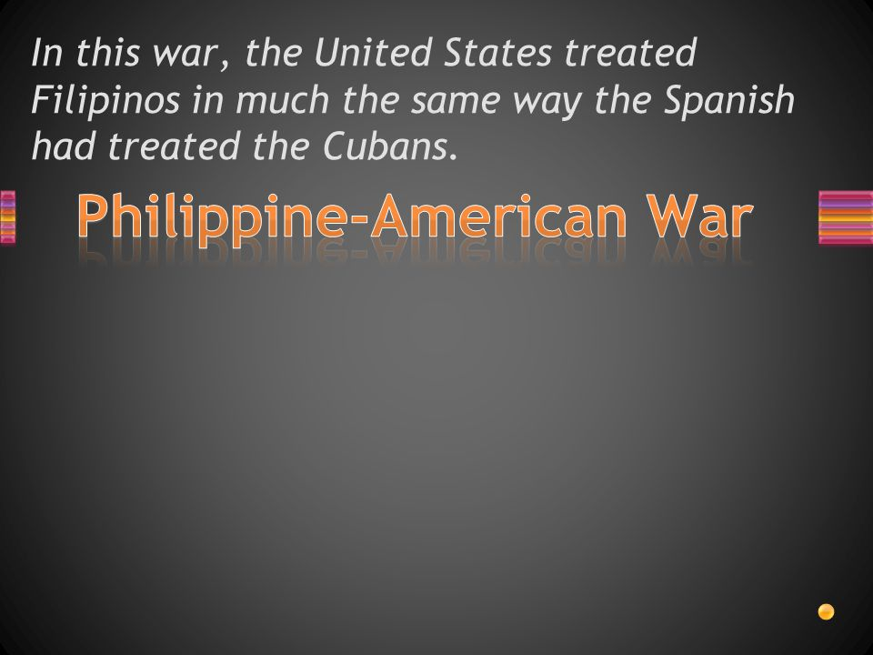 In this war, the United States treated Filipinos in much the same way the Spanish had treated the Cubans.