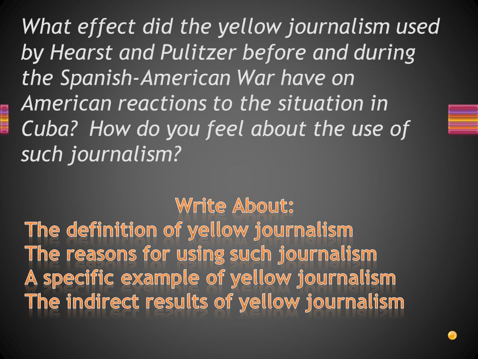 What effect did the yellow journalism used by Hearst and Pulitzer before and during the Spanish-American War have on American reactions to the situati