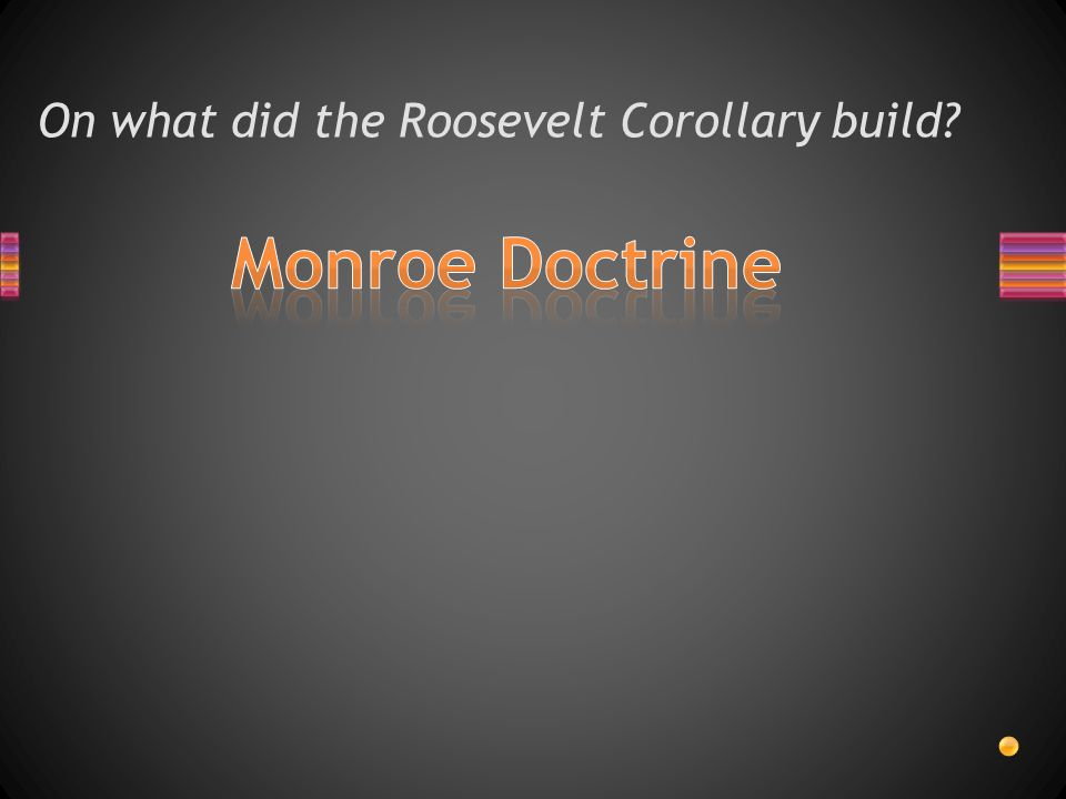 On what did the Roosevelt Corollary build?