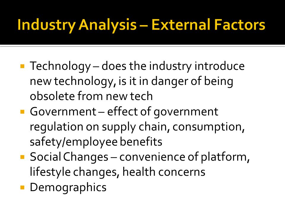  Technology – does the industry introduce new technology, is it in danger of being obsolete from new tech  Government – effect of government regulation on supply chain, consumption, safety/employee benefits  Social Changes – convenience of platform, lifestyle changes, health concerns  Demographics