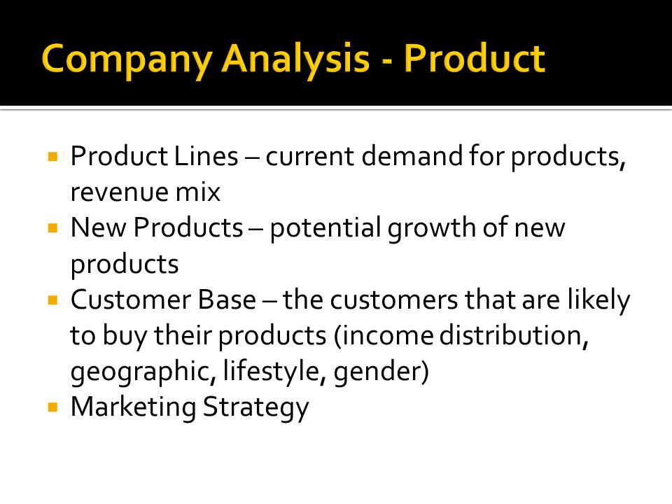  Product Lines – current demand for products, revenue mix  New Products – potential growth of new products  Customer Base – the customers that are likely to buy their products (income distribution, geographic, lifestyle, gender)  Marketing Strategy