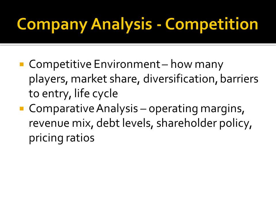  Competitive Environment – how many players, market share, diversification, barriers to entry, life cycle  Comparative Analysis – operating margins, revenue mix, debt levels, shareholder policy, pricing ratios
