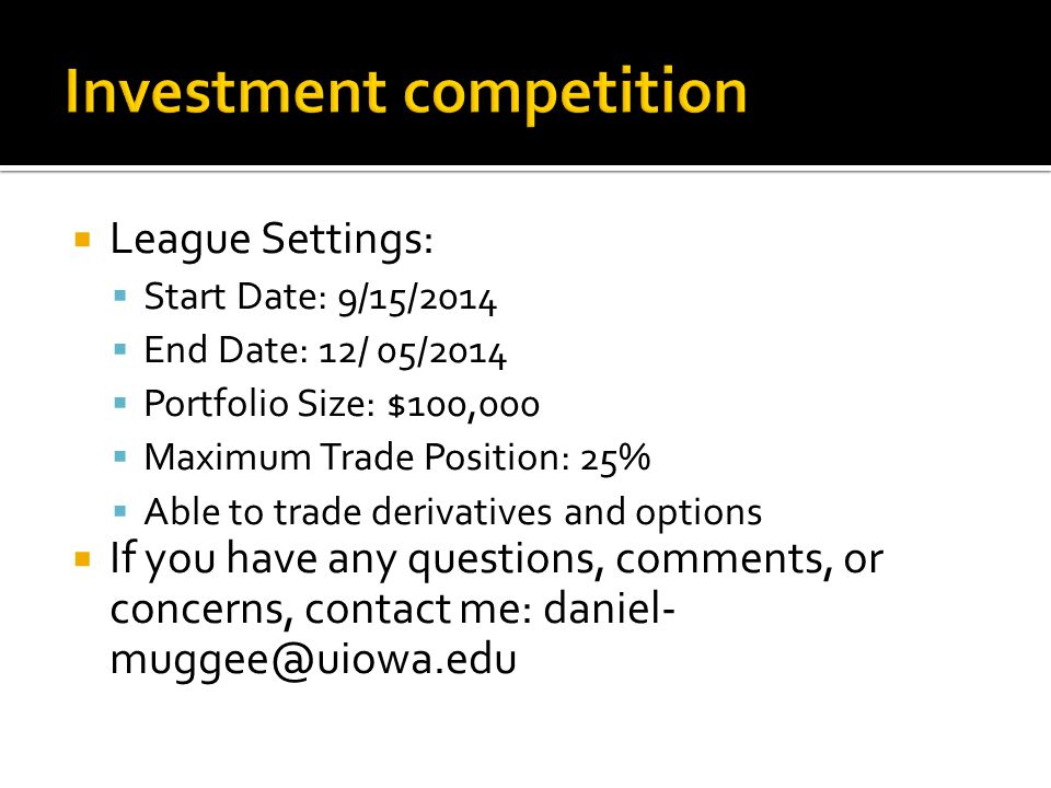  League Settings:  Start Date: 9/15/2014  End Date: 12/ 05/2014  Portfolio Size: $100,000  Maximum Trade Position: 25%  Able to trade derivatives and options  If you have any questions, comments, or concerns, contact me: daniel- muggee@uiowa.edu