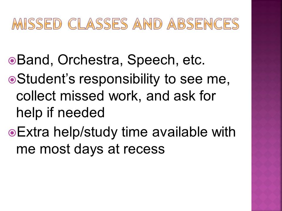  Band, Orchestra, Speech, etc.  Student's responsibility to see me, collect missed work, and ask for help if needed  Extra help/study time availabl