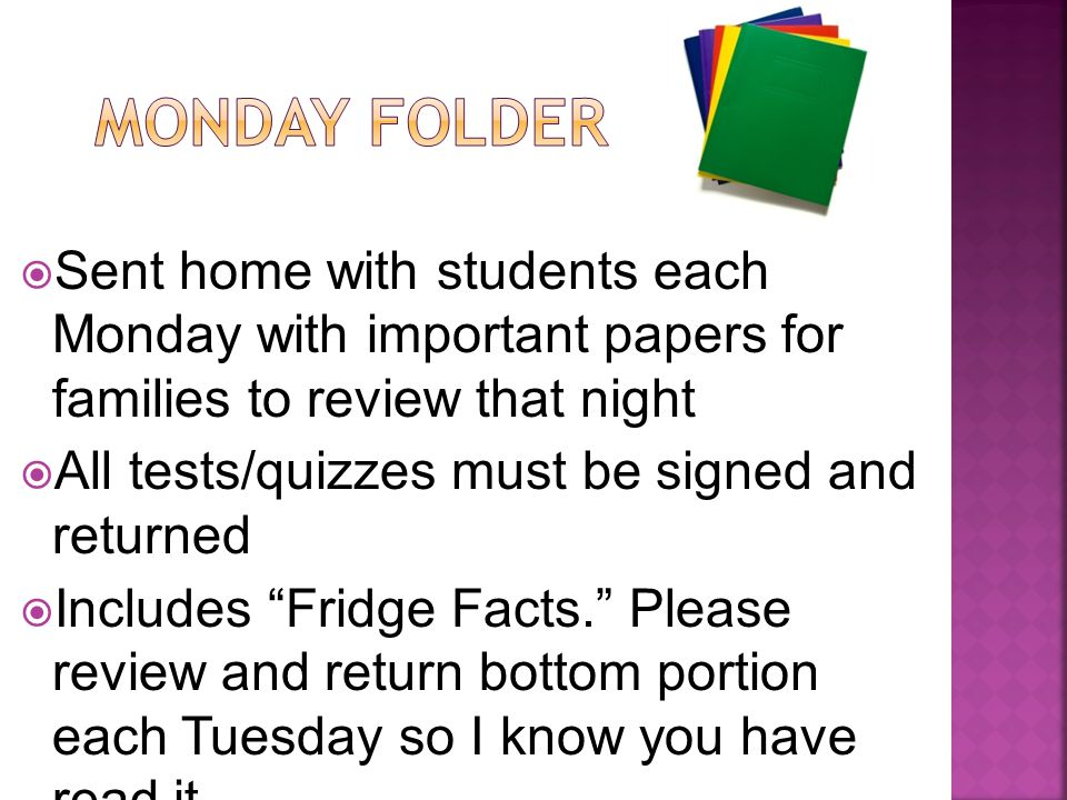  Sent home with students each Monday with important papers for families to review that night  All tests/quizzes must be signed and returned  Includes Fridge Facts. Please review and return bottom portion each Tuesday so I know you have read it