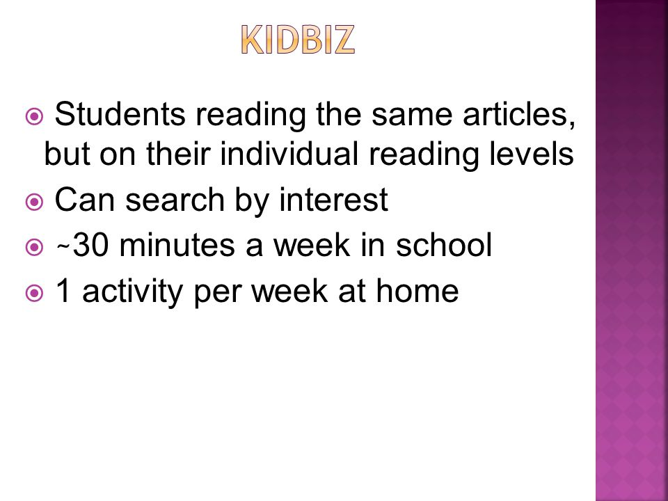  Students reading the same articles, but on their individual reading levels  Can search by interest  ~ 30 minutes a week in school  1 activity per week at home
