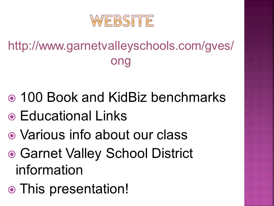 http://www.garnetvalleyschools.com/gves/ ong  100 Book and KidBiz benchmarks  Educational Links  Various info about our class  Garnet Valley School District information  This presentation!
