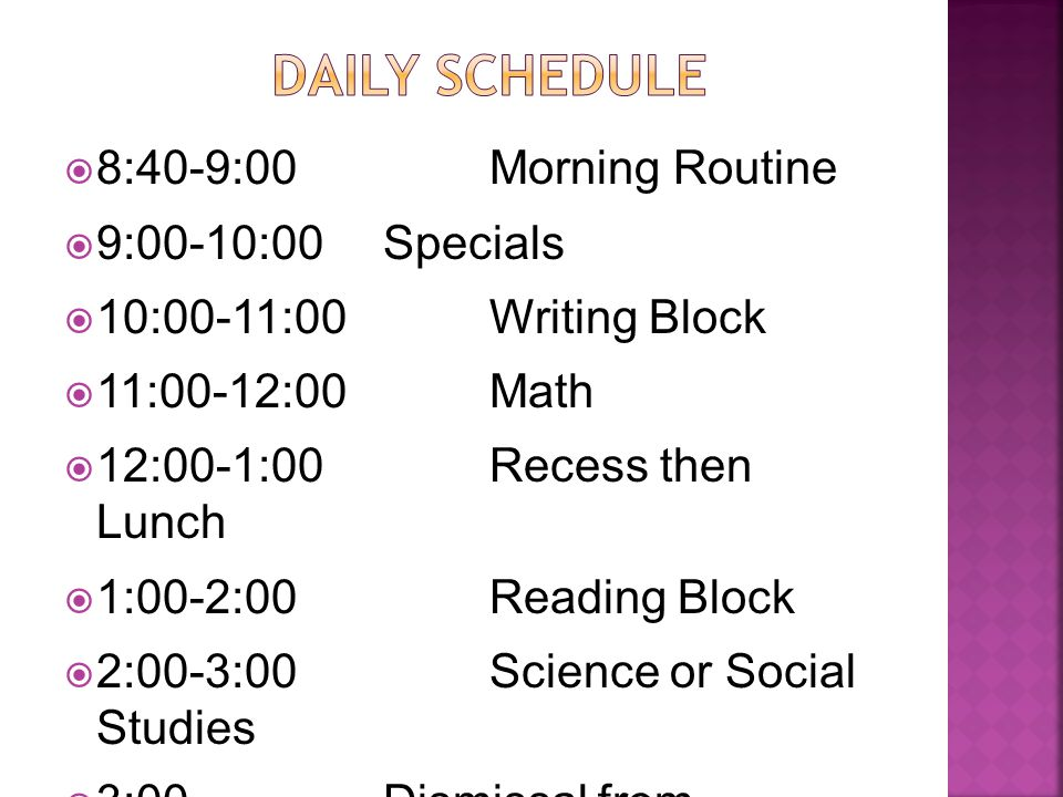  8:40-9:00Morning Routine  9:00-10:00Specials  10:00-11:00Writing Block  11:00-12:00Math  12:00-1:00Recess then Lunch  1:00-2:00Reading Block  2:00-3:00Science or Social Studies  3:00Dismissal from Homeroom