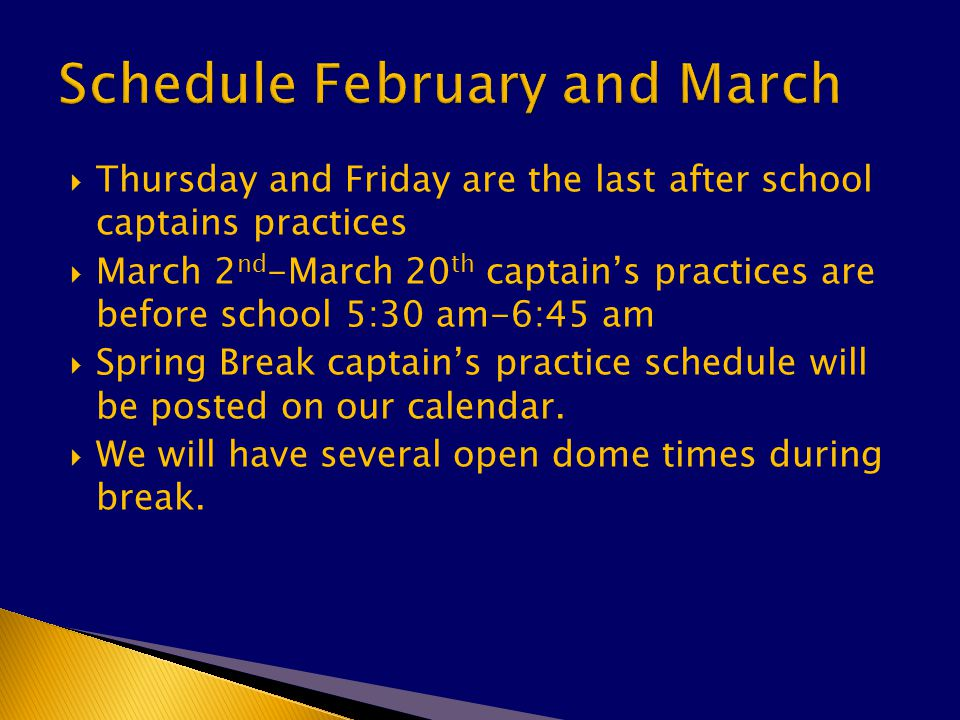  Thursday and Friday are the last after school captains practices  March 2 nd -March 20 th captain's practices are before school 5:30 am-6:45 am  Spring Break captain's practice schedule will be posted on our calendar.