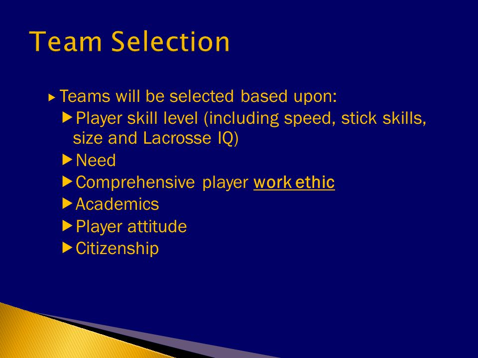  Teams will be selected based upon:  Player skill level (including speed, stick skills, size and Lacrosse IQ)  Need  Comprehensive player work ethic  Academics  Player attitude  Citizenship