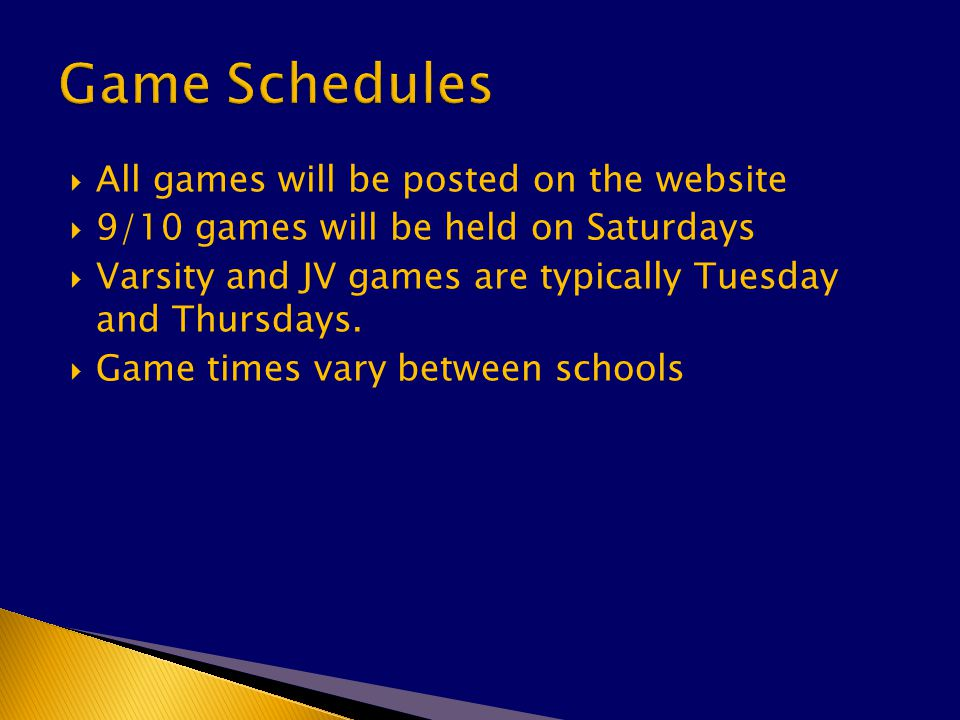  All games will be posted on the website  9/10 games will be held on Saturdays  Varsity and JV games are typically Tuesday and Thursdays.