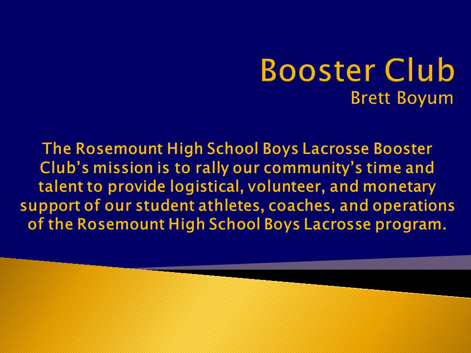 Brett Boyum The Rosemount High School Boys Lacrosse Booster Club's mission is to rally our community's time and talent to provide logistical, volunteer, and monetary support of our student athletes, coaches, and operations of the Rosemount High School Boys Lacrosse program.