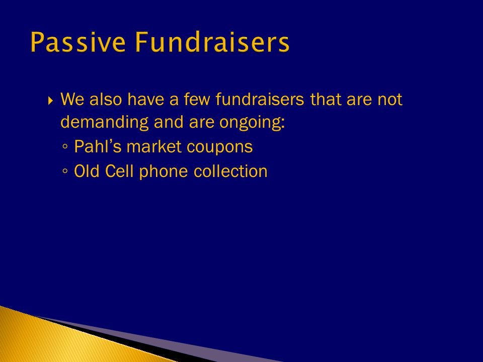  We also have a few fundraisers that are not demanding and are ongoing: ◦ Pahl's market coupons ◦ Old Cell phone collection