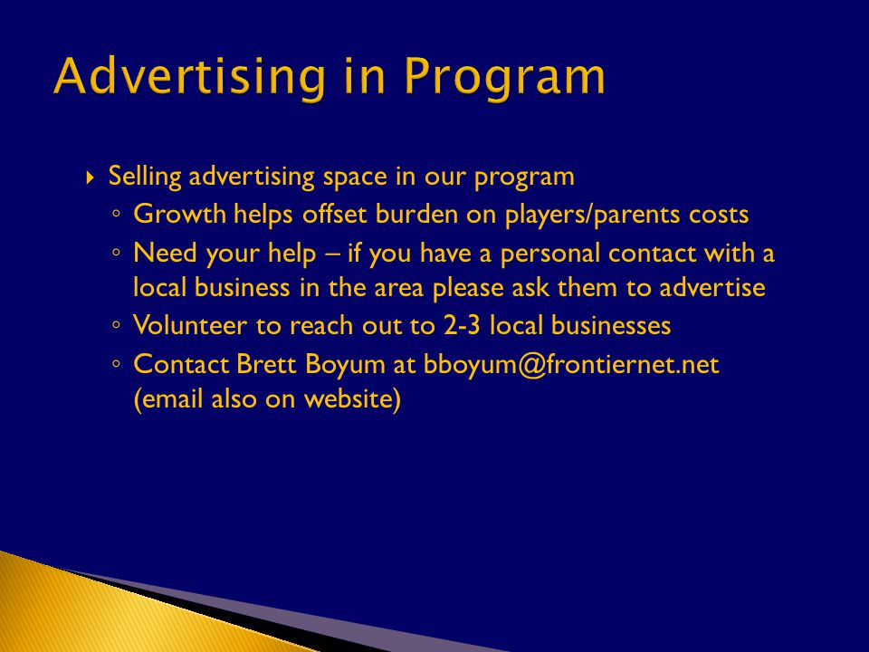  Selling advertising space in our program ◦ Growth helps offset burden on players/parents costs ◦ Need your help – if you have a personal contact with a local business in the area please ask them to advertise ◦ Volunteer to reach out to 2-3 local businesses ◦ Contact Brett Boyum at bboyum@frontiernet.net (email also on website)