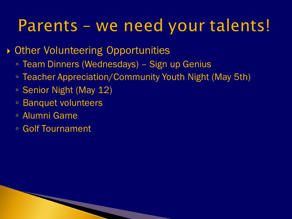  Other Volunteering Opportunities ◦ Team Dinners (Wednesdays) – Sign up Genius ◦ Teacher Appreciation/Community Youth Night (May 5th) ◦ Senior Night (May 12) ◦ Banquet volunteers ◦ Alumni Game ◦ Golf Tournament