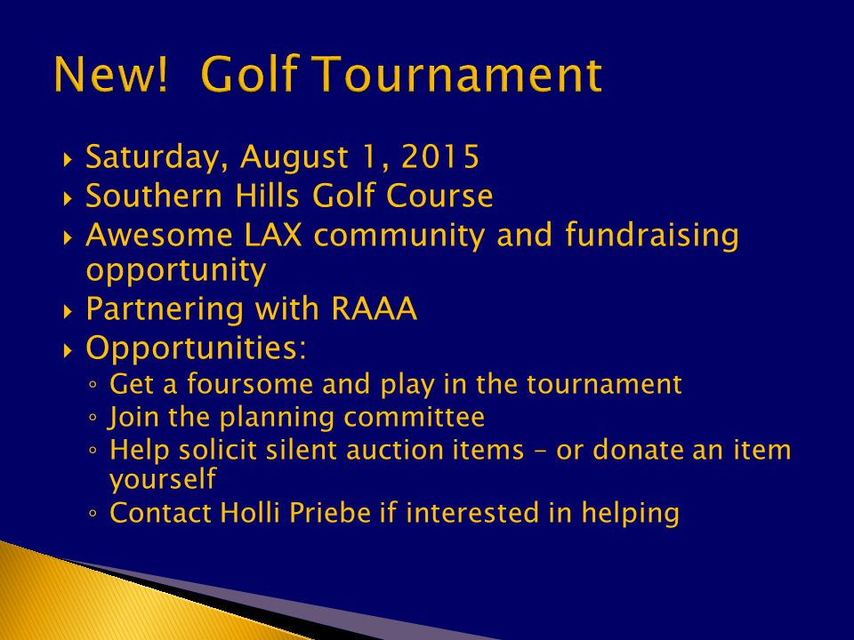  Saturday, August 1, 2015  Southern Hills Golf Course  Awesome LAX community and fundraising opportunity  Partnering with RAAA  Opportunities: ◦ Get a foursome and play in the tournament ◦ Join the planning committee ◦ Help solicit silent auction items – or donate an item yourself ◦ Contact Holli Priebe if interested in helping