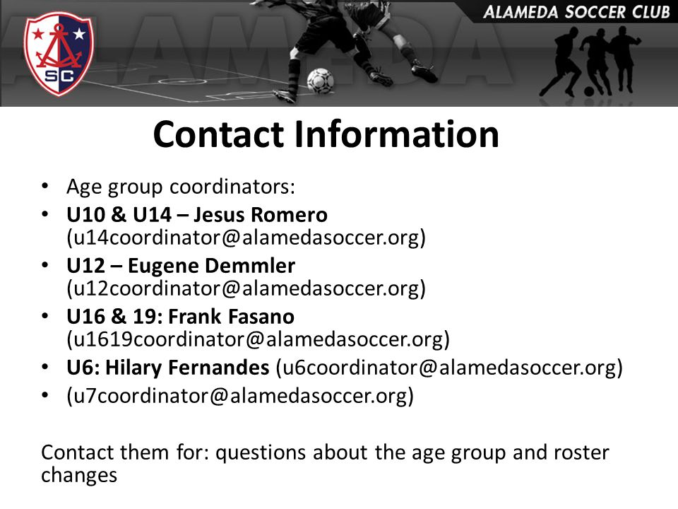 Contact Information Age group coordinators: U10 & U14 – Jesus Romero (u14coordinator@alamedasoccer.org) U12 – Eugene Demmler (u12coordinator@alamedasoccer.org) U16 & 19: Frank Fasano (u1619coordinator@alamedasoccer.org) U6: Hilary Fernandes (u6coordinator@alamedasoccer.org) (u7coordinator@alamedasoccer.org) Contact them for: questions about the age group and roster changes