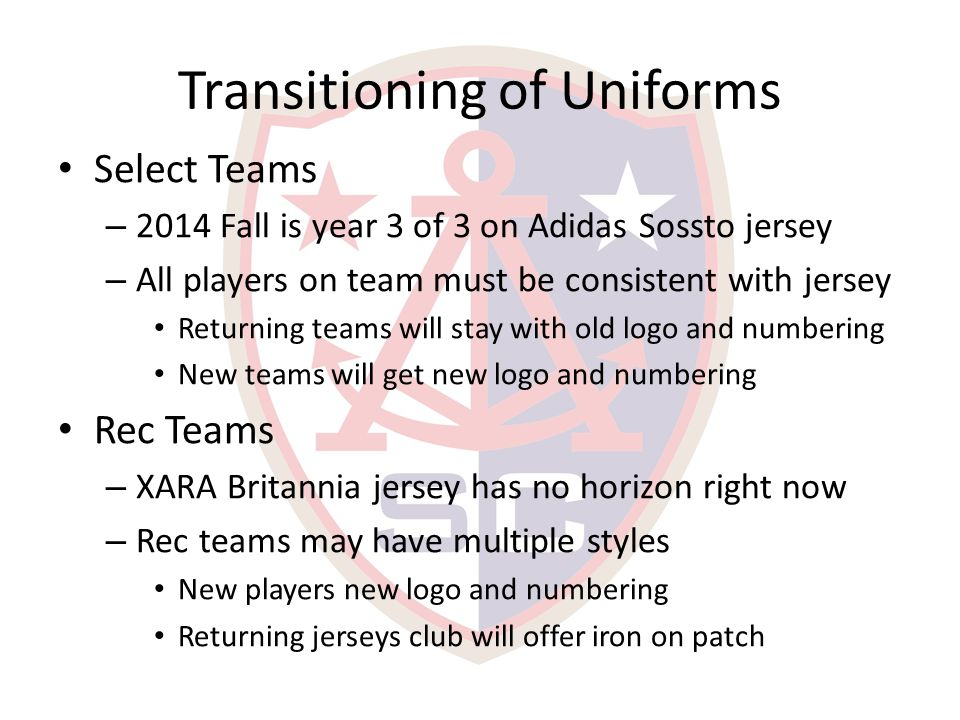 Transitioning of Uniforms Select Teams – 2014 Fall is year 3 of 3 on Adidas Sossto jersey – All players on team must be consistent with jersey Returning teams will stay with old logo and numbering New teams will get new logo and numbering Rec Teams – XARA Britannia jersey has no horizon right now – Rec teams may have multiple styles New players new logo and numbering Returning jerseys club will offer iron on patch