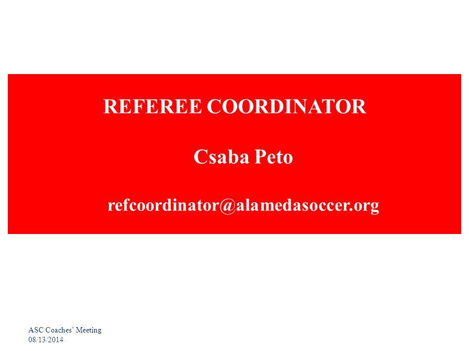 ASC Coaches' Meeting 08/13/2014 REFEREE COORDINATOR Csaba Peto refcoordinator@alamedasoccer.org
