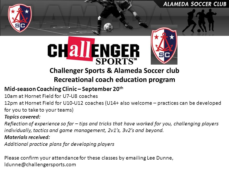 Challenger Sports & Alameda Soccer club Recreational coach education program Mid-season Coaching Clinic – September 20 th 10am at Hornet Field for U7-U8 coaches 12pm at Hornet Field for U10-U12 coaches (U14+ also welcome – practices can be developed for you to take to your teams) Topics covered: Reflection of experience so far – tips and tricks that have worked for you, challenging players individually, tactics and game management, 2v1's, 3v2's and beyond.