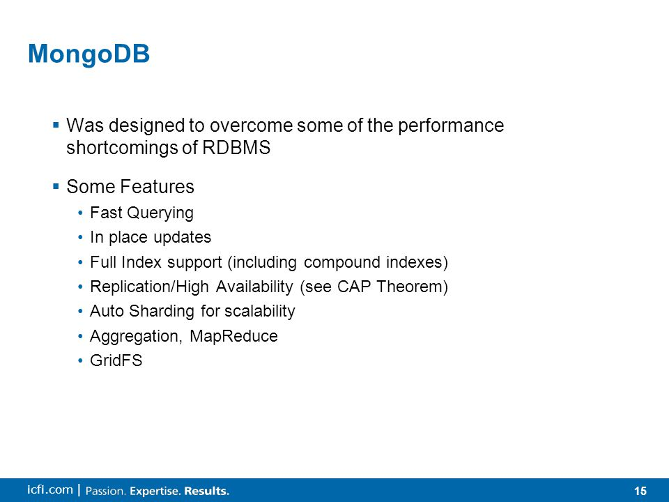 15 icfi.com | MongoDB  Was designed to overcome some of the performance shortcomings of RDBMS  Some Features Fast Querying In place updates Full Index support (including compound indexes) Replication/High Availability (see CAP Theorem) Auto Sharding for scalability Aggregation, MapReduce GridFS
