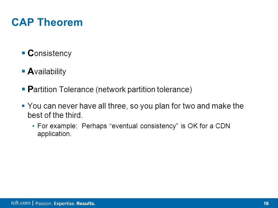 16 icfi.com | CAP Theorem  C onsistency  A vailability  P artition Tolerance (network partition tolerance)  You can never have all three, so you plan for two and make the best of the third.
