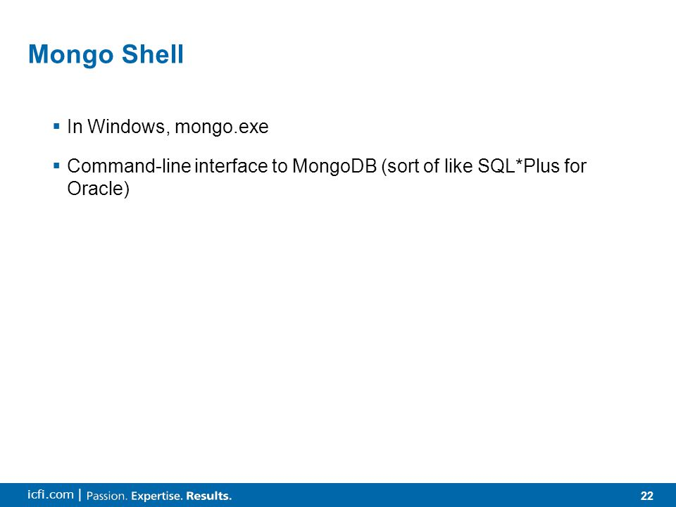 22 icfi.com | Mongo Shell  In Windows, mongo.exe  Command-line interface to MongoDB (sort of like SQL*Plus for Oracle)