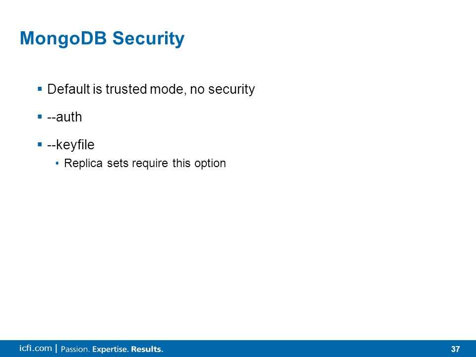 37 icfi.com | MongoDB Security  Default is trusted mode, no security  --auth  --keyfile Replica sets require this option