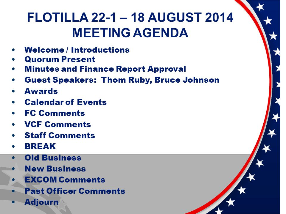 FLOTILLA 22-1 – 18 AUGUST 2014 MEETING AGENDA Welcome / Introductions Quorum Present Minutes and Finance Report Approval Guest Speakers: Thom Ruby, Bruce Johnson Awards Calendar of Events FC Comments VCF Comments Staff Comments BREAK Old Business New Business EXCOM Comments Past Officer Comments Adjourn